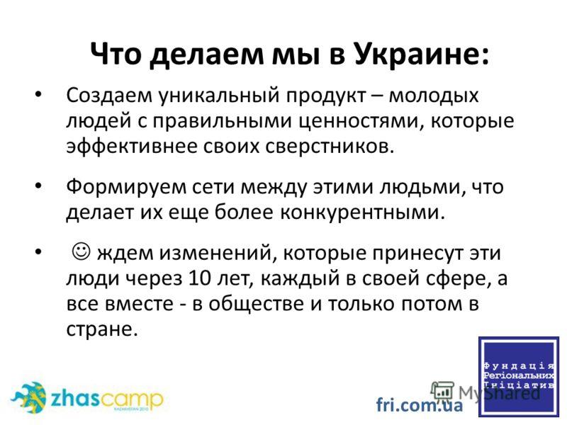 Что делаем мы в Украине: Создаем уникальный продукт – молодых людей с правильными ценностями, которые эффективнее своих сверстников. Формируем сети между этими людьми, что делает их еще более конкурентными. ждем изменений, которые принесут эти люди ч