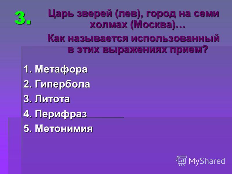 3. 1. Метафора 2. Гипербола 3. Литота 4. Перифраз 5. Метонимия Царь зверей (лев), город на семи холмах (Москва)… Как называется использованный в этих выражениях прием?