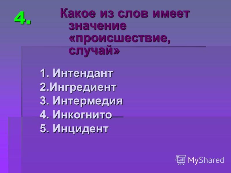 4. 1. Интендант 2.Ингредиент 3. Интермедия 4. Инкогнито 5. Инцидент Какое из слов имеет значение «происшествие, случай»