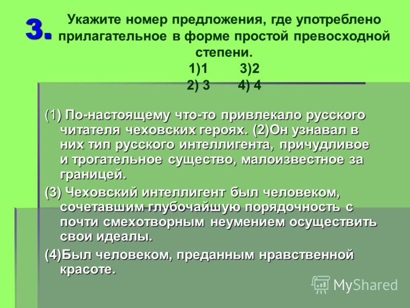 3. (1) По-настоящему что-то привлекало русского читателя чеховских героях. (2)Он узнавал в них тип русского интеллигента, причудливое и трогательное существо, малоизвестное за границей. (3) Чеховский интеллигент был человеком, сочетавшим глубочайшую