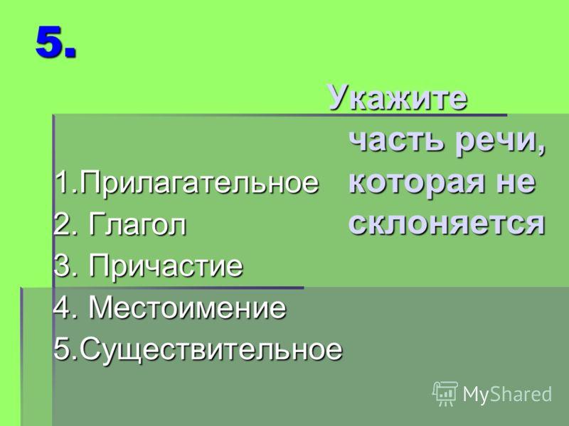 5. 1.Прилагательное 2. Глагол 3. Причастие 4. Местоимение 5.Существительное Укажите часть речи, которая не склоняется