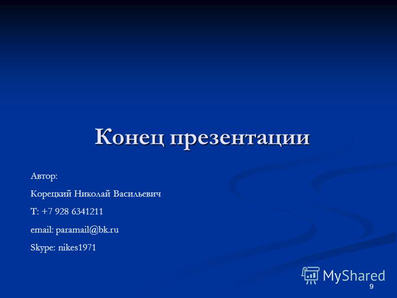 9 Конец презентации Автор: Корецкий Николай Васильевич Т: +7 928 6341211 email: paramail@bk.ru Skype: nikes1971