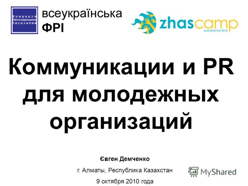 Коммуникации и PR для молодежных организаций Євген Демченко г. Алматы, Республика Казахстан 9 октября 2010 года