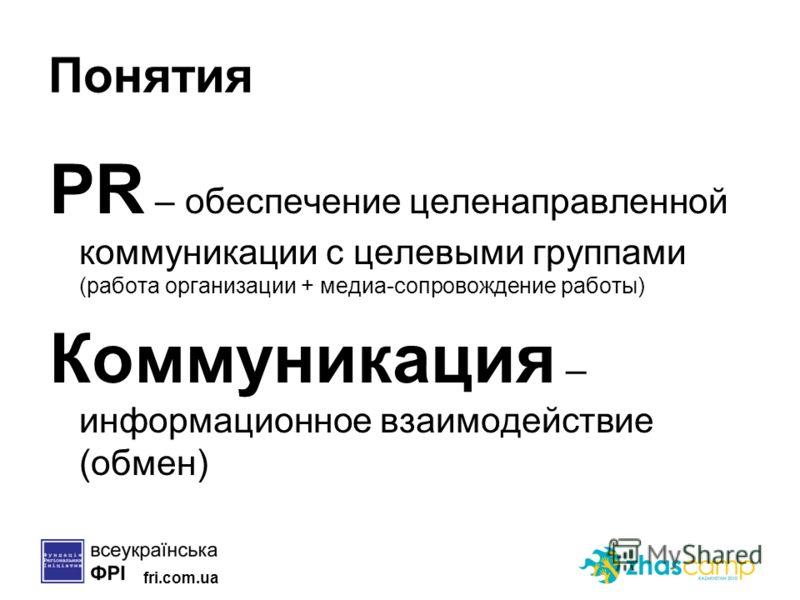 fri.com.ua Понятия PR – обеспечение целенаправленной коммуникации с целевыми группами (работа организации + медиа-сопровождение работы) Коммуникация – информационное взаимодействие (обмен)