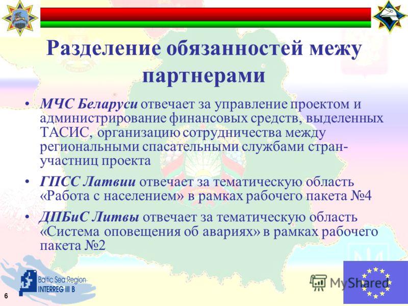 Разделение обязанностей межу партнерами МЧС Беларуси отвечает за управление проектом и администрирование финансовых средств, выделенных ТАСИС, организацию сотрудничества между региональными спасательными службами стран- участниц проекта ГПСС Латвии о