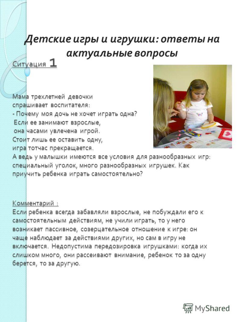 Ситуация 1 Мама трехлетней девочки спрашивает воспитателя : - Почему моя дочь не хочет играть одна ? Если ее занимают взрослые, она часами увлечена игрой. Стоит лишь ее оставить одну, игра тотчас прекращается. А ведь у малышки имеются все условия для