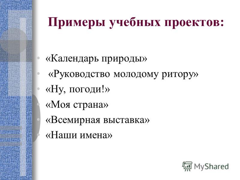 Примеры учебных проектов: «Календарь природы» «Руководство молодому ритору» «Ну, погоди!» «Моя страна» «Всемирная выставка» «Наши имена»