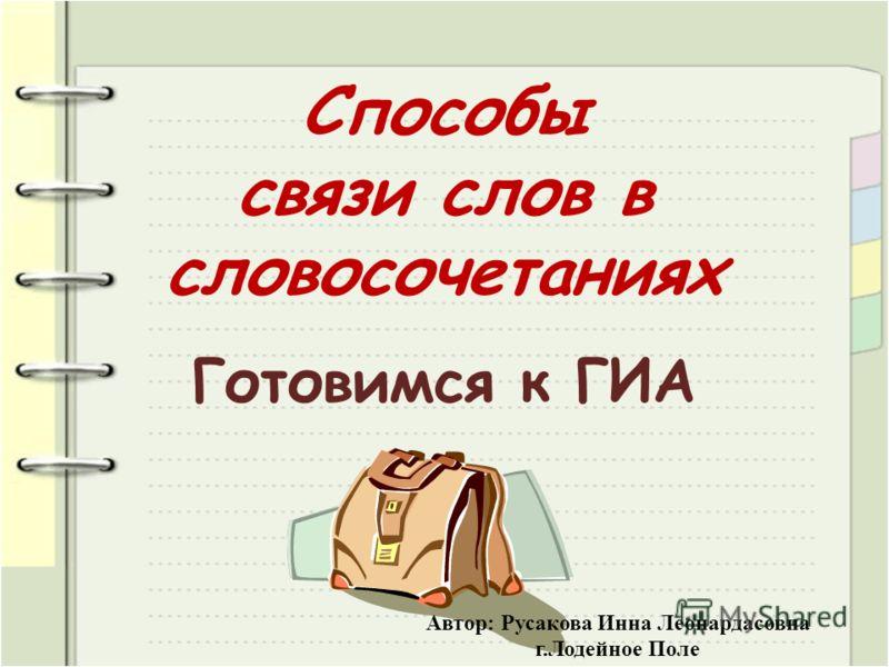 Способы связи слов в словосочетаниях Готовимся к ГИА Автор: Русакова Инна Леонардасовна г.Лодейное Поле