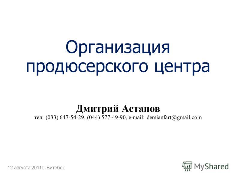 Организация продюсерского центра Дмитрий Астапов тел: (033) 647-54-29, (044) 577-49-90, e-mail: demianfart@gmail.com 12 августа 2011г., Витебск
