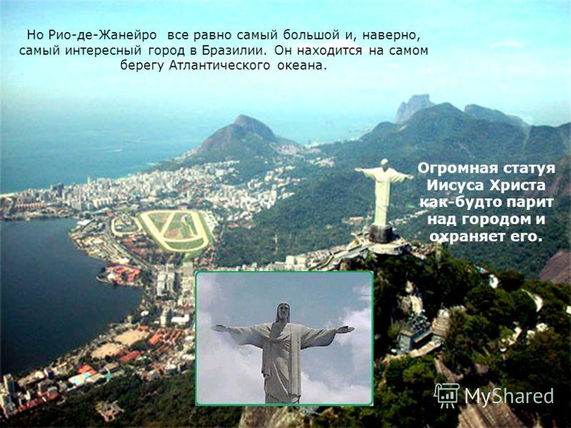 Но Рио-де-Жанейро все равно самый большой и, наверно, самый интересный город в Бразилии. Он находится на самом берегу Атлантического океана. Огромная статуя Иисуса Христа как-будто парит над городом и охраняет его.
