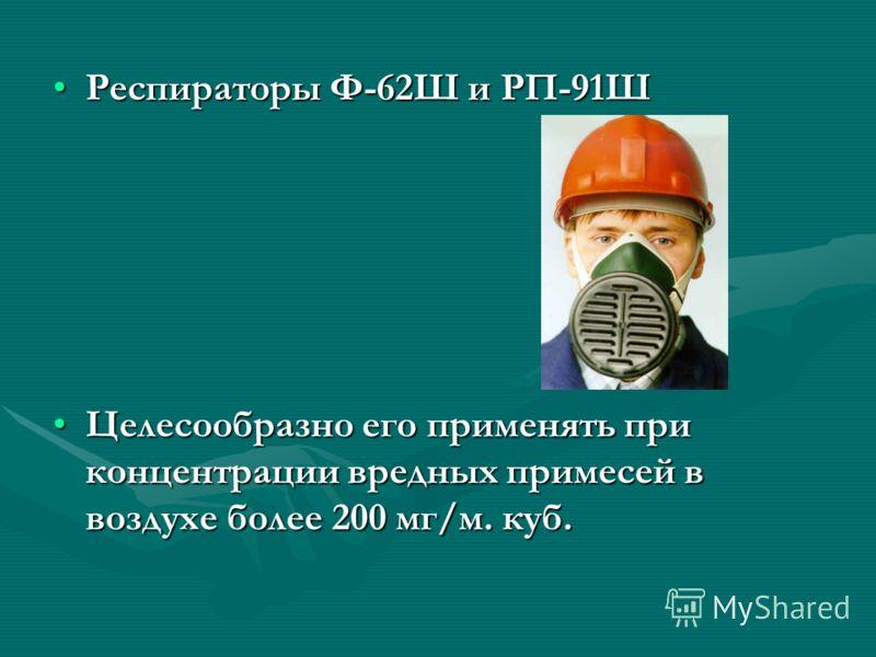 Респираторы Ф-62Ш и РП-91ШРеспираторы Ф-62Ш и РП-91Ш Целесообразно его применять при концентрации вредных примесей в воздухе более 200 мг/м. куб.Целесообразно его применять при концентрации вредных примесей в воздухе более 200 мг/м. куб.