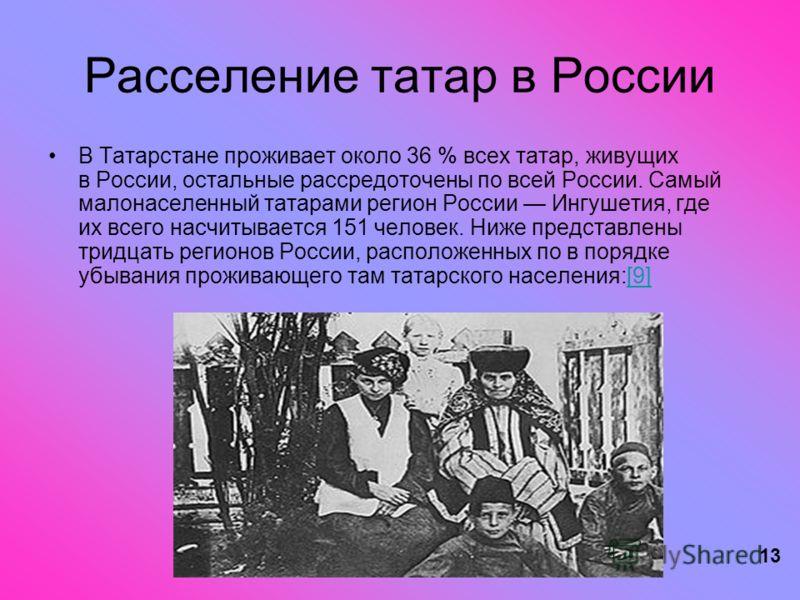 13 Расселение татар в России В Татарстане проживает около 36 % всех татар, живущих в России, остальные рассредоточены по всей России. Самый малонаселенный татарами регион России Ингушетия, где их всего насчитывается 151 человек. Ниже представлены три