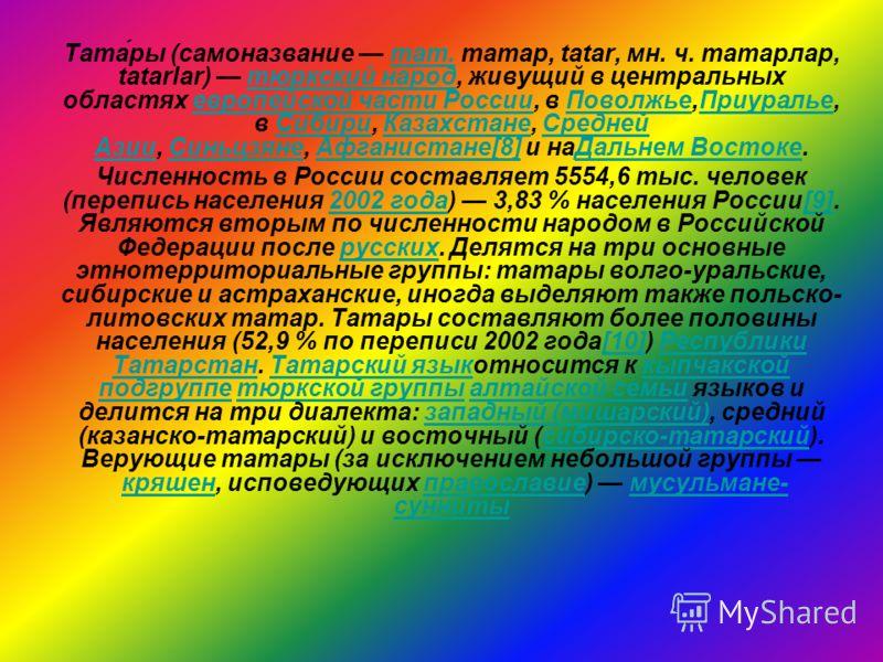 Тата́ры (самоназвание тат. татар, tatar, мн. ч. татарлар, tatarlar) тюркский народ, живущий в центральных областях европейской части России, в Поволжье,Приуралье, в Сибири, Казахстане, Средней Азии, Синьцзяне, Афганистане[8] и наДальнем Востоке.тат.т