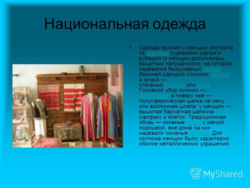 Национальная одежда Одежда мужчин и женщин состояла из шаровар с широким шагом и рубашки (у женщин дополнялась вышитым нагрудником), на которую надевался безрукавный камзол. Верхней одеждой служили казакин, а зимой стёганый бешмет или шуба. Головной