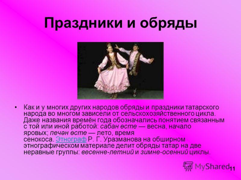 11 Праздники и обряды Как и у многих других народов обряды и праздники татарского народа во многом зависели от сельскохозяйственного цикла. Даже названия времён года обозначались понятием связанным с той или иной работой: сабан өсте весна, начало яро