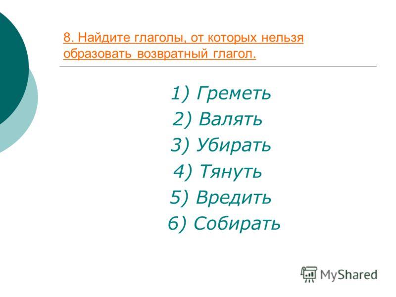 8. Найдите глаголы, от которых нельзя образовать возвратный глагол. 1) Греметь 2) Валять 3) Убирать 4) Тянуть 5) Вредить 6) Собирать