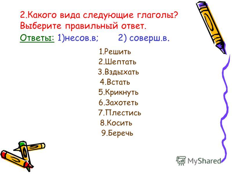 2.Какого вида следующие глаголы? Выберите правильный ответ. Ответы: 1)несов.в; 2) соверш.в. 1.Решить 2.Шептать 3.Вздыхать 4.Встать 5.Крикнуть 6.Захотеть 7.Плестись 8.Косить 9.Беречь