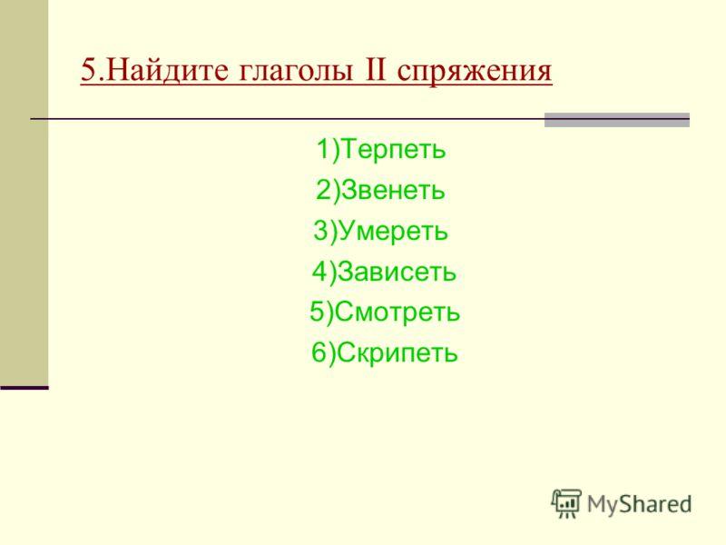 5.Найдите глаголы II спряжения 1)Терпеть 2)Звенеть 3)Умереть 4)Зависеть 5)Смотреть 6)Скрипеть