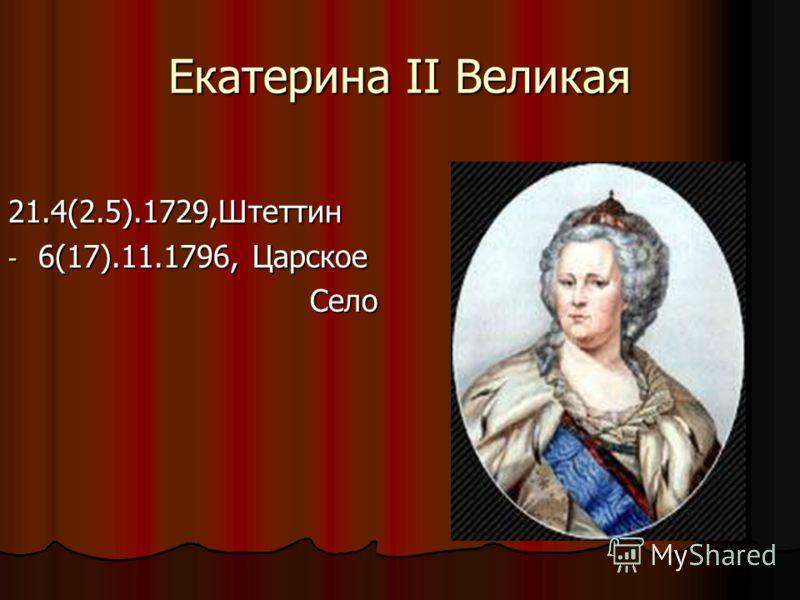 Екатерина II Великая 21.4(2.5).1729,Штеттин - 6(17).11.1796, Царское Село Село
