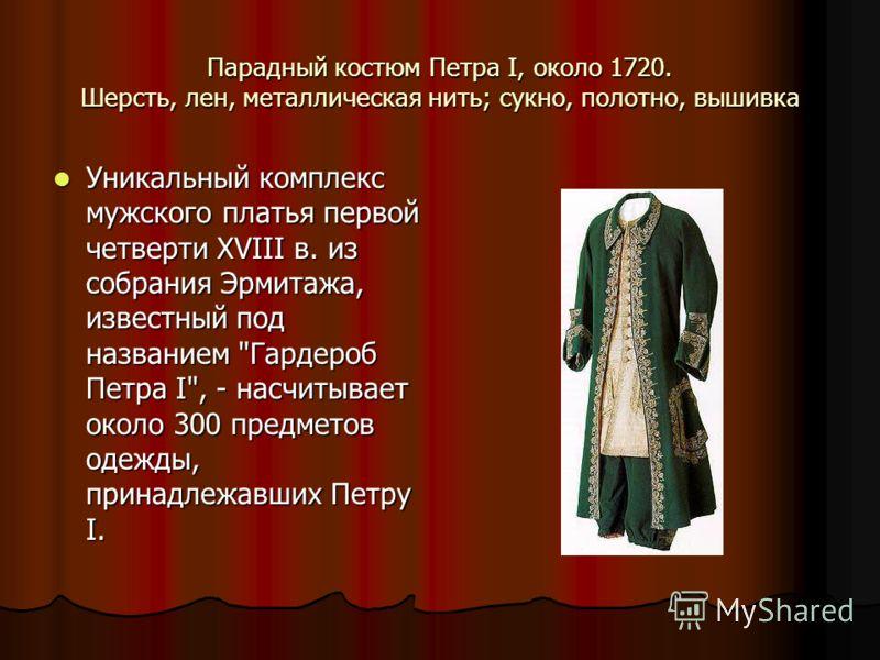 Парадный костюм Петра I, около 1720. Шерсть, лен, металлическая нить; сукно, полотно, вышивка Уникальный комплекс мужского платья первой четверти XVIII в. из собрания Эрмитажа, известный под названием