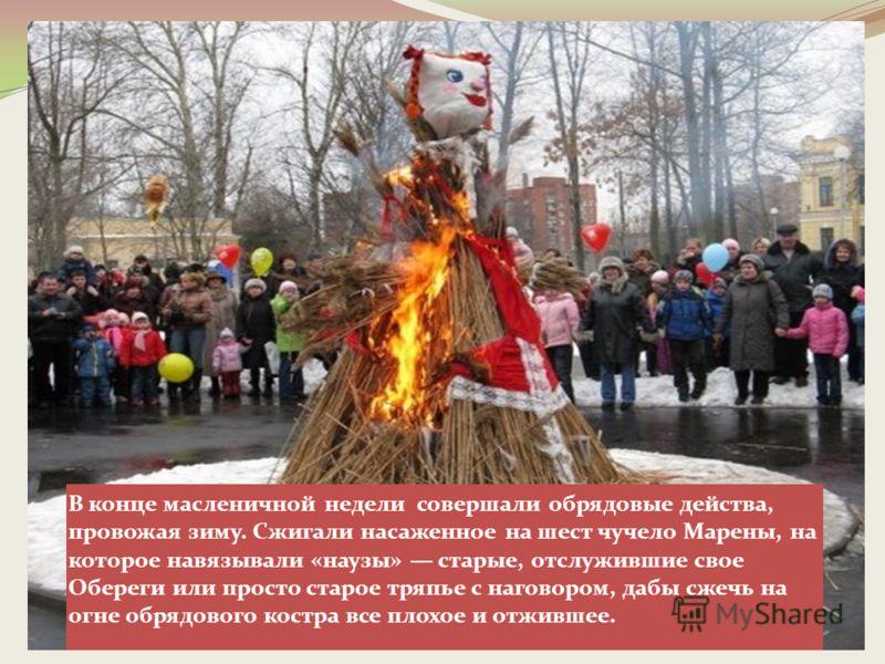 В конце масленичной недели совершали обрядовые действа, провожая зиму. Сжигали насаженное на шест чучело Марены, на которое навязывали «наузы» старые, отслужившие свое Обереги или просто старое тряпье с наговором, дабы сжечь на огне обрядового костра