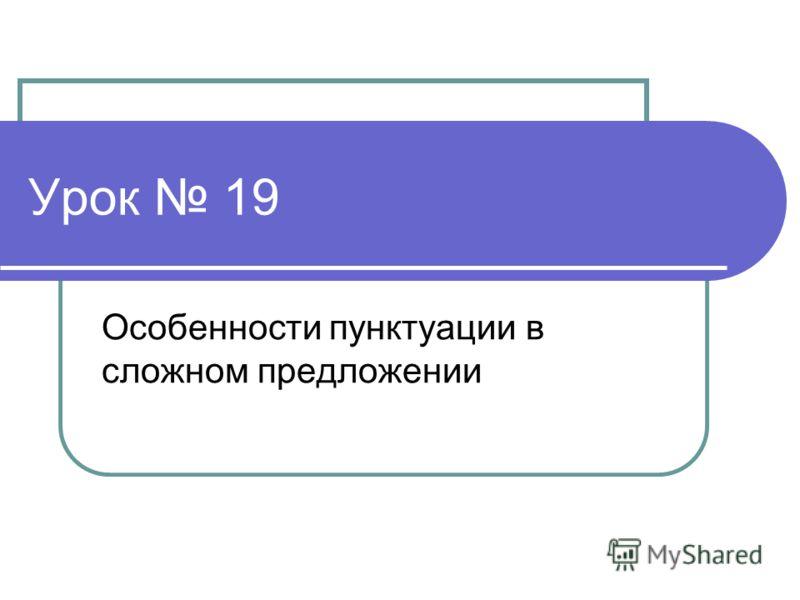 Урок 19 Особенности пунктуации в сложном предложении