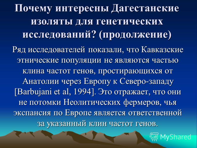 Почему интересны Дагестанские изоляты для генетических исследований? (продолжение) Ряд исследователей показали, что Кавказские этнические популяции не являются частью клина частот генов, простирающихся от Анатолии через Европу к Северо-западу [Barbuj
