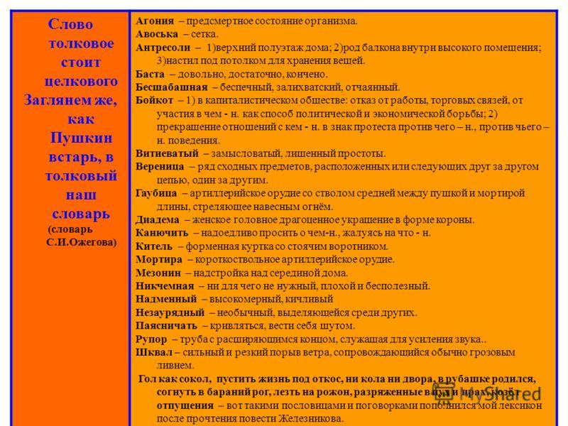 Слово толковое стоит целкового Заглянем же, как Пушкин встарь, в толковый наш словарь (словарь С.И.Ожегова) Агония – предсмертное состояние организма. Авоська – сетка. Антресоли – 1)верхний полуэтаж дома; 2)род балкона внутри высокого помещения; 3)на
