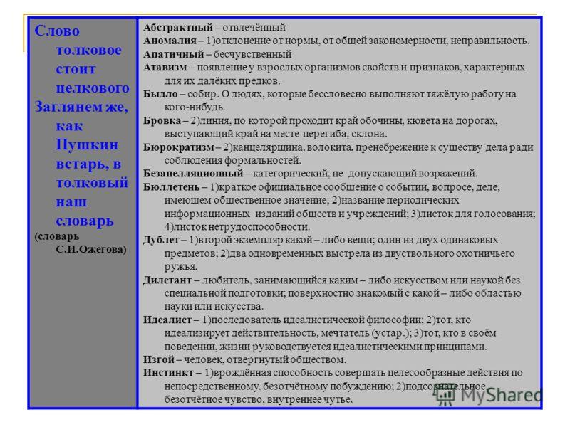 Слово толковое стоит целкового Заглянем же, как Пушкин встарь, в толковый наш словарь (словарь С.И.Ожегова) Абстрактный – отвлечённый Аномалия – 1)отклонение от нормы, от общей закономерности, неправильность. Апатичный – бесчувственный Атавизм – появ