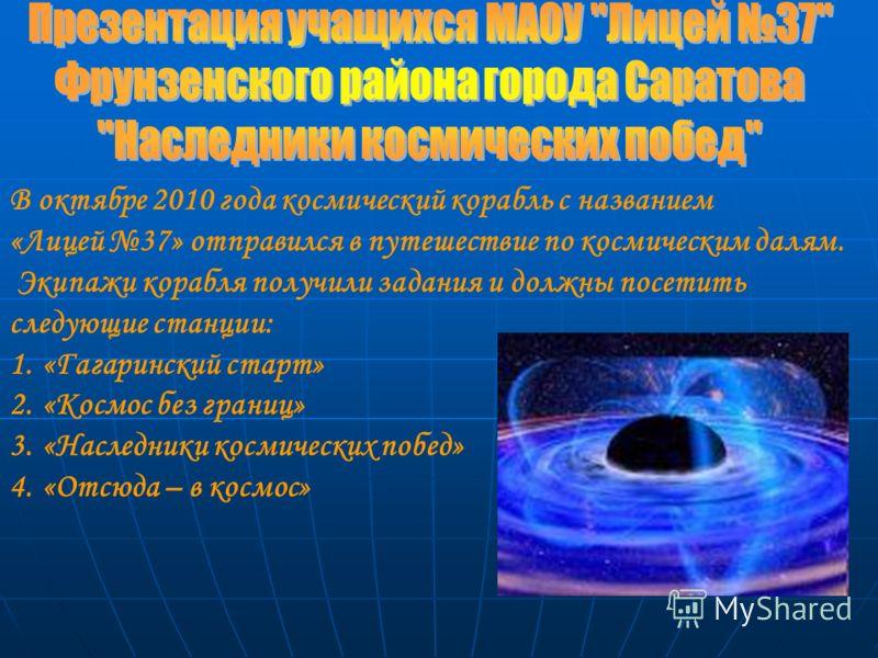 В октябре 2010 года космический корабль с названием «Лицей 37» отправился в путешествие по космическим далям. Экипажи корабля получили задания и должны посетить следующие станции: 1.«Гагаринский старт» 2.«Космос без границ» 3.«Наследники космических