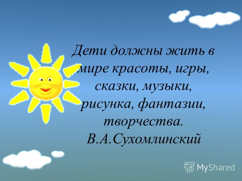 Дети должны жить в мире красоты, игры, сказки, музыки, рисунка, фантазии, творчества. В.А.Сухомлинский