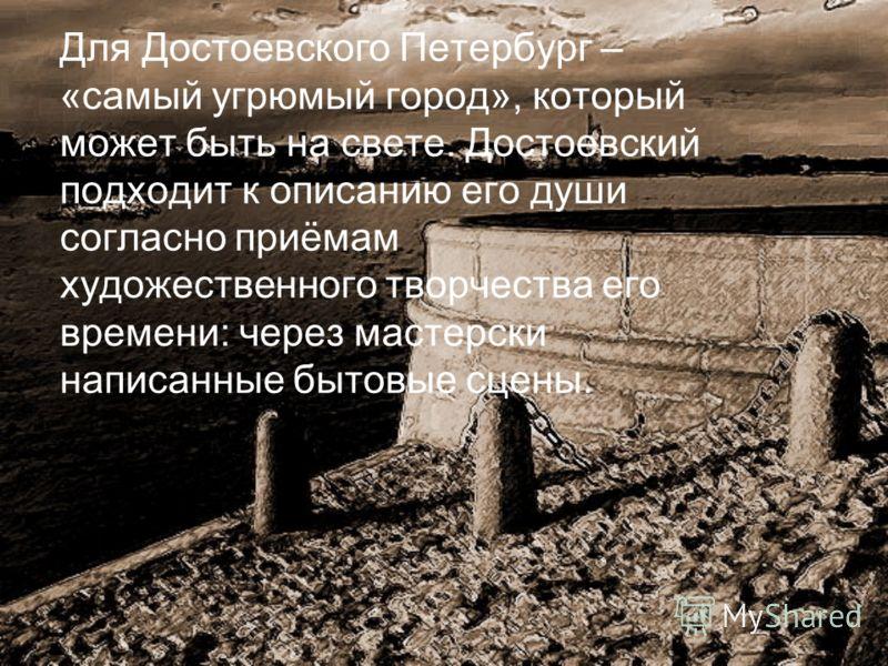 Для Достоевского Петербург – «самый угрюмый город», который может быть на свете. Достоевский подходит к описанию его души согласно приёмам художественного творчества его времени: через мастерски написанные бытовые сцены.
