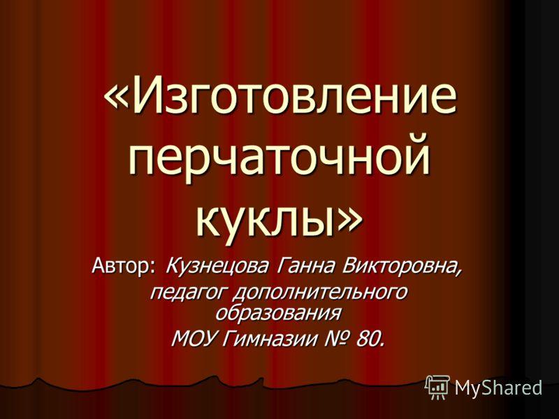 «Изготовление перчаточной куклы» Автор: Кузнецова Ганна Викторовна, педагог дополнительного образования МОУ Гимназии 80.
