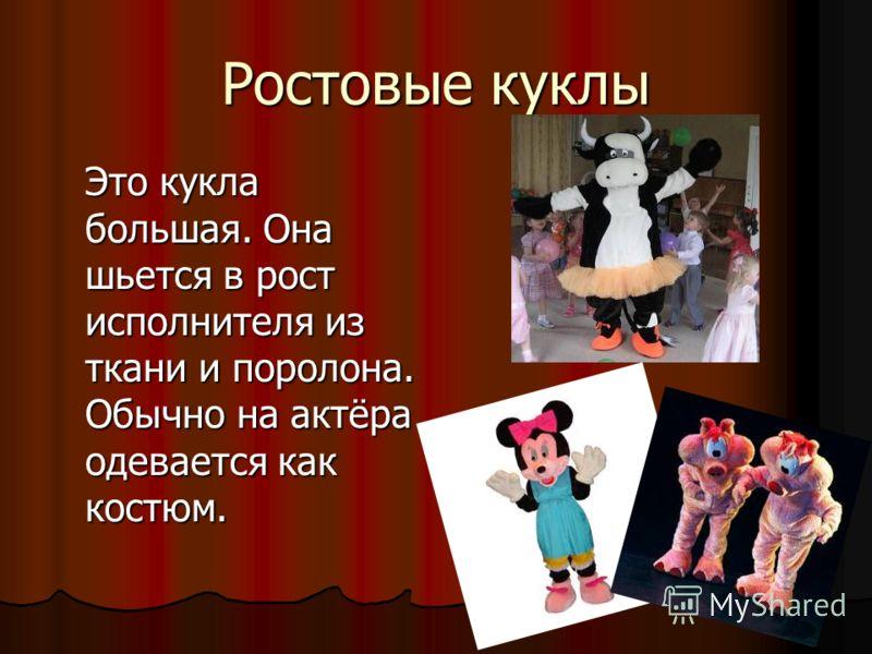 Ростовые куклы Это кукла большая. Она шьется в рост исполнителя из ткани и поролона. Обычно на актёра одевается как костюм.