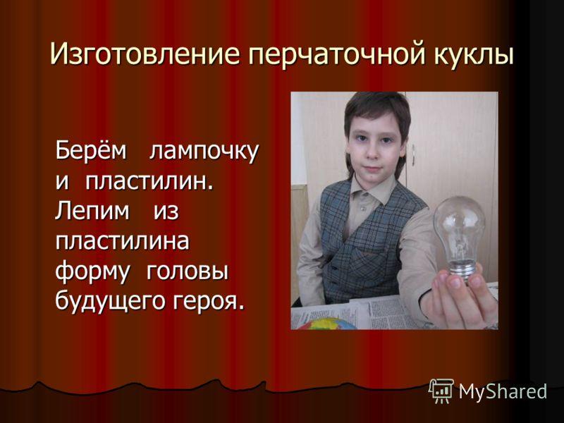 Изготовление перчаточной куклы Берём лампочку и пластилин. Лепим из пластилина форму головы будущего героя.