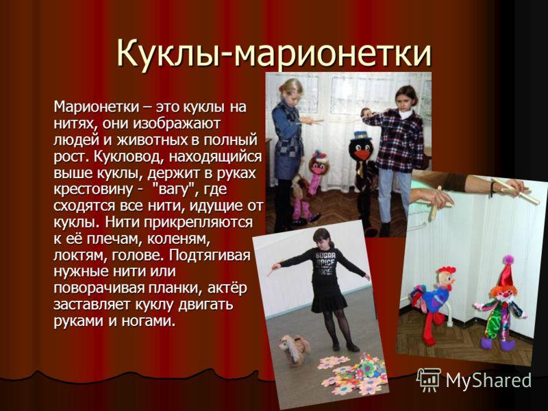 Куклы-марионетки Марионетки – это куклы на нитях, они изображают людей и животных в полный рост. Кукловод, находящийся выше куклы, держит в руках крестовину -