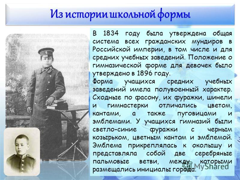 Из истории школьной формы В 1834 году была утверждена общая система всех гражданских мундиров в Российской империи, в том числе и для средних учебных заведений. Положение о гимназической форме для девочек было утверждено в 1896 году. Форма учащихся с