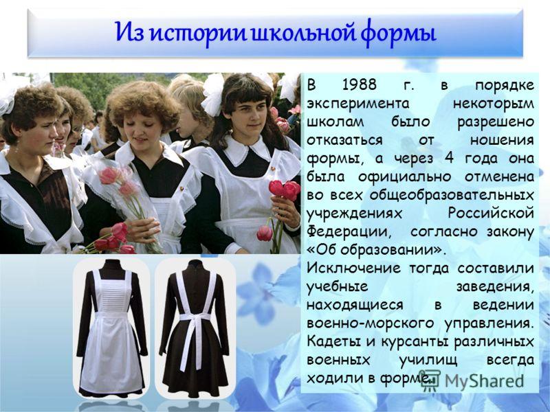 Из истории школьной формы В 1988 г. в порядке эксперимента некоторым школам было разрешено отказаться от ношения формы, а через 4 года она была официально отменена во всех общеобразовательных учреждениях Российской Федерации, согласно закону «Об обра