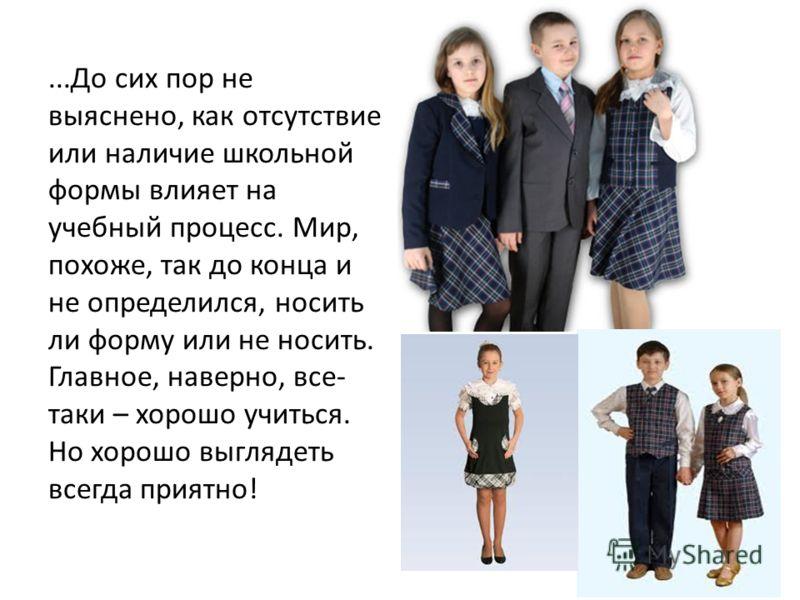 ...До сих пор не выяснено, как отсутствие или наличие школьной формы влияет на учебный процесс. Мир, похоже, так до конца и не определился, носить ли форму или не носить. Главное, наверно, все- таки – хорошо учиться. Но хорошо выглядеть всегда приятн