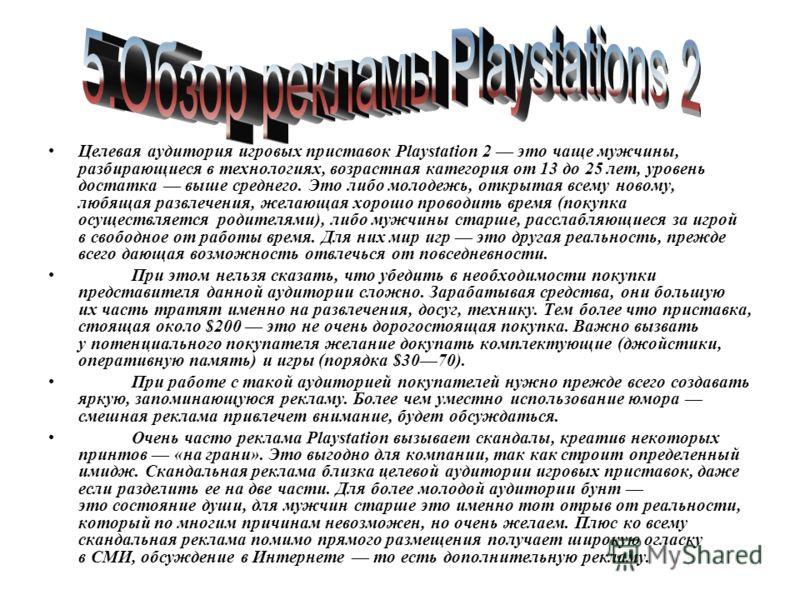 Целевая аудитория игровых приставок Playstation 2 это чаще мужчины, разбирающиеся в технологиях, возрастная категория от 13 до 25 лет, уровень достатка выше среднего. Это либо молодежь, открытая всему новому, любящая развлечения, желающая хорошо пров