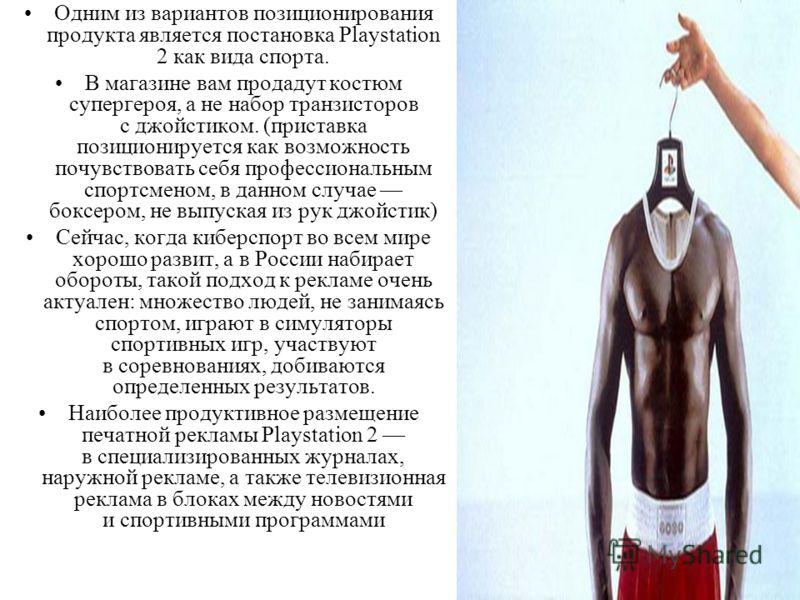 Одним из вариантов позиционирования продукта является постановка Playstation 2 как вида спорта. В магазине вам продадут костюм супергероя, а не набор транзисторов с джойстиком. (приставка позиционируется как возможность почувствовать себя профессиона