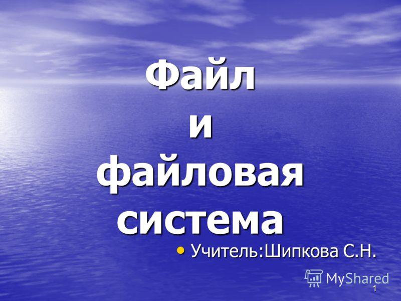 1 Файл и файловая система Учитель:Шипкова С.Н. Учитель:Шипкова С.Н.