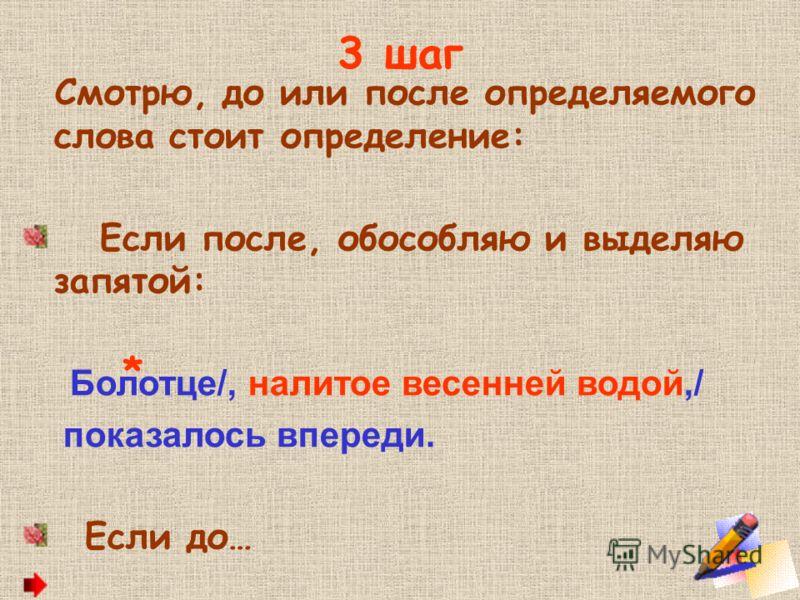 3 шаг Смотрю, до или после определяемого слова стоит определение: Если после, обособляю и выделяю запятой: Болотце/, налитое весенней водой,/ показалось впереди. Если до… *