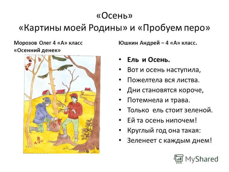«Осень» «Картины моей Родины» и «Пробуем перо» Морозов Олег 4 «А» класс «Осенний денек» Юшкин Андрей – 4 «А» класс. Ель и Осень. Вот и осень наступила, Пожелтела вся листва. Дни становятся короче, Потемнела и трава. Только ель стоит зеленой. Ей та ос