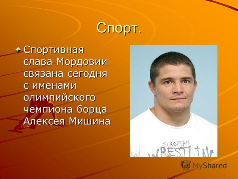 Спорт. Спортивная слава Мордовии связана сегодня с именами олимпийского чемпиона борца Алексея Мишина
