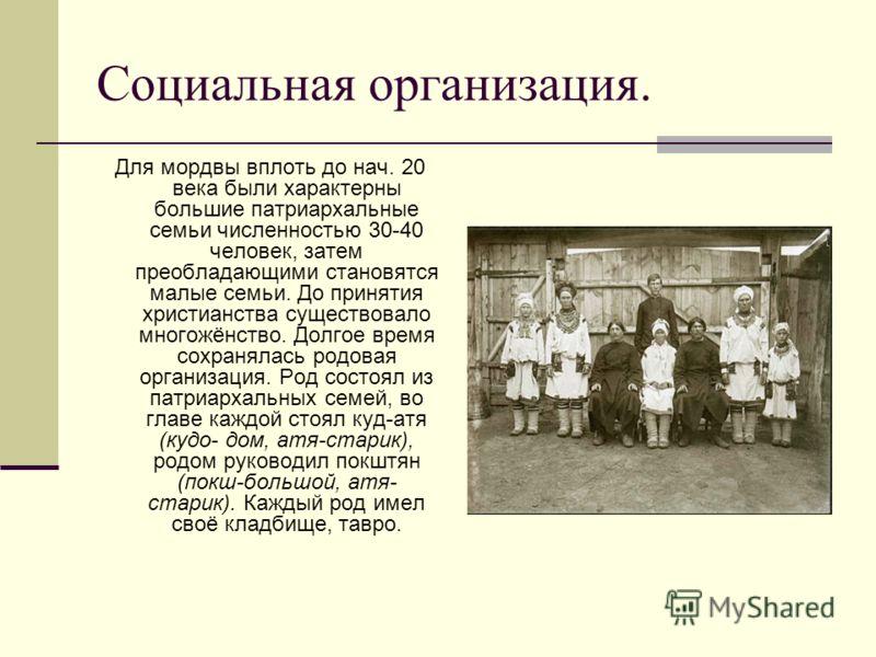 Социальная организация. Для мордвы вплоть до нач. 20 века были характерны большие патриархальные семьи численностью 30-40 человек, затем преобладающими становятся малые семьи. До принятия христианства существовало многожёнство. Долгое время сохраняла