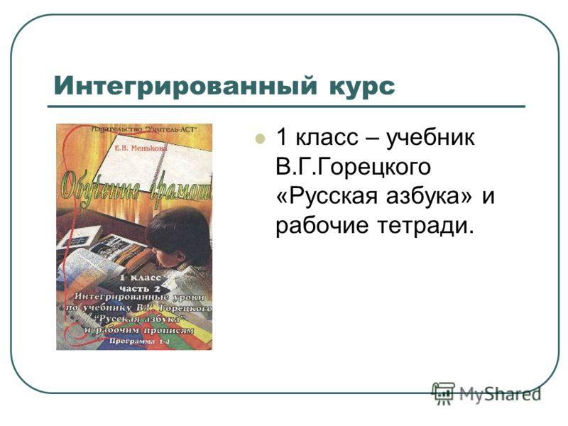 Интегрированный курс 1 класс – учебник В.Г.Горецкого «Русская азбука» и рабочие тетради.