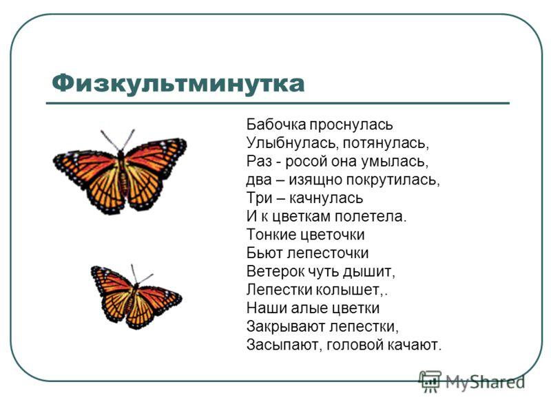 Физкультминутка Бабочка проснулась Улыбнулась, потянулась, Раз - росой она умылась, два – изящно покрутилась, Три – качнулась И к цветкам полетела. Тонкие цветочки Бьют лепесточки Ветерок чуть дышит, Лепестки колышет,. Наши алые цветки Закрывают лепе