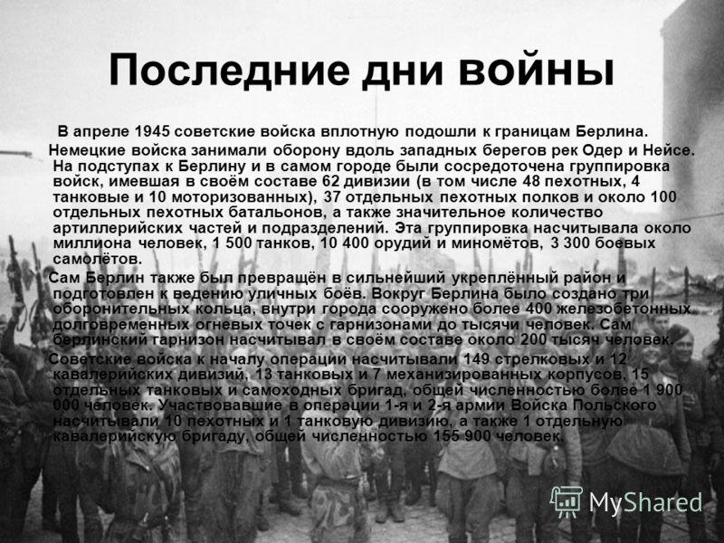 Последние дни войны В апреле 1945 советские войска вплотную подошли к границам Берлина. Немецкие войска занимали оборону вдоль западных берегов рек Одер и Нейсе. На подступах к Берлину и в самом городе были сосредоточена группировка войск, имевшая в
