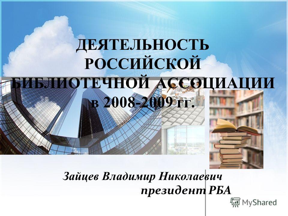 ДЕЯТЕЛЬНОСТЬ РОССИЙСКОЙ БИБЛИОТЕЧНОЙ АССОЦИАЦИИ в 2008-2009 гг. Зайцев Владимир Николаевич президент РБА
